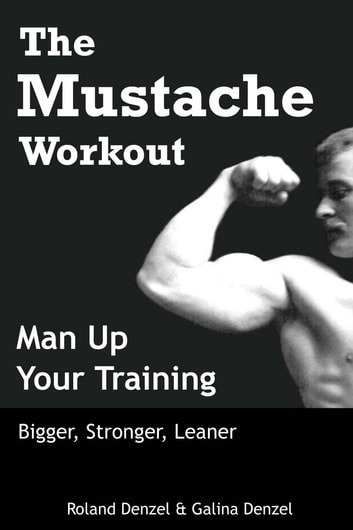 The Mustache Workout: Man Up Your Training - Bigger, Stronger, Leaner ebook by Roland Denzel