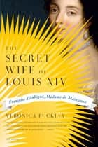 The Secret Wife of Louis XIV ebook by Veronica Buckley