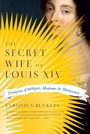 The Secret Wife of Louis XIV - Françoise d'Aubigné, Madame de Maintenon ebook by Veronica Buckley