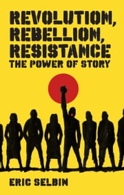 Revolution, Rebellion, Resistance - The Power of Story ebook by Eric Selbin