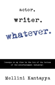 Actor. Writer. Whatever. - (Essays on My Rise to the Top of the Bottom of the Entertainment Industry) ebook by Mellini Kantayya