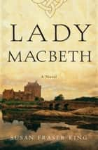 Lady Macbeth - A Novel ebook by Susan Fraser King