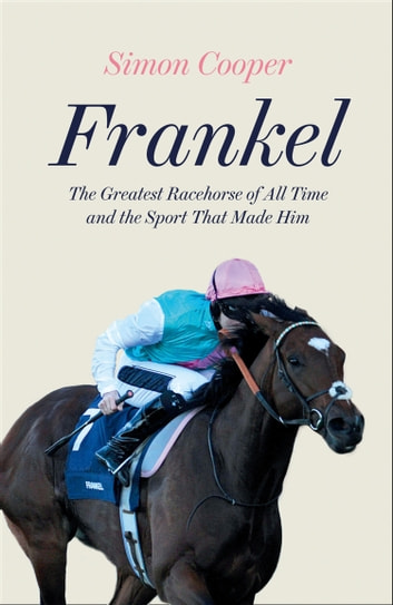 Frankel: The Greatest Racehorse of All Time and the Sport That Made Him ebook by Simon Cooper
