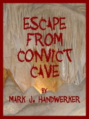 Escape From Convict Cave ebook by Mark J. Handwerker