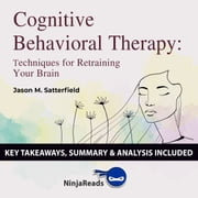 Summary: Cognitive Behavioral Therapy - Techniques for Retraining Your Brain by Jason M. Satterfield & The Great Courses: Key Takeaways, Summary & Analysis Included audiobook by Brooks Bryant