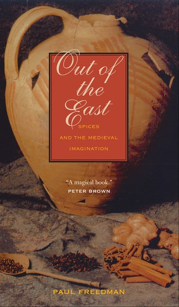 Out of the East - Spices and the Medieval Imagination ebook by Professor Paul Freedman
