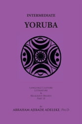 INTERMEDIATE YORUBA - Language, Culture, Literature, and Religious Beliefs, Part II ebook by Abraham Ajibade Adeleke, Ph.D
