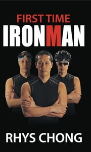 First Time Ironman: Learn how it is possible to stretch your limits and achieve the impossible as Rhys Chong reveals his personal experiences of training and racing in an Ironman Triathlon, despite only having a year to prepare ebook by Rhys Chong