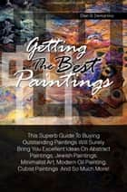 Getting The Best Paintings - This Superb Guide To Buying Outstanding Paintings Will Surely Bring You Excellent Ideas On Abstract Paintings, Jewish Paintings, Minimalist Art, Modern Oil Painting, Cubist Paintings And So Much More ebook by Ellen B. Demartino