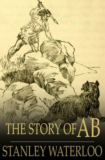 The Story of Ab - A Tale of the Time of the Cave Man ebook by Stanley Waterloo
