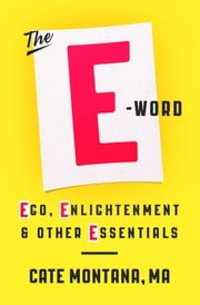 The E-Word - Ego, Enlightenment & Other Essentials ebook by Montana, Cate, MA