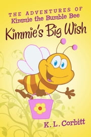 The Adventures of Kimmie the Bumble Bee: Kimmie's Big Wish ebook by K. L. Corbitt