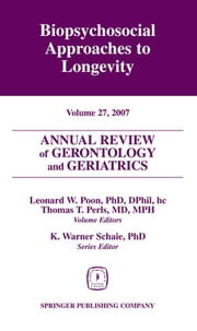 Annual Review of Gerontology and Geriatrics, Volume 27, 2007 - Biopsychosocial Approaches to Longevity ebook by Leonard W. Poon, PhD, DPhil,Thomas T. Perls, MD, MPH