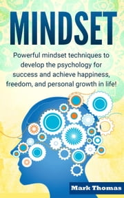 Mindset: Powerful Mindset Techniques to Develop the Psychology for Success and Achieve Happiness, Freedom, and Personal Growth in Life! - Personal Growth, Happiness, Success, Freedom, Mindset Techniques ebook by Mark Thomas
