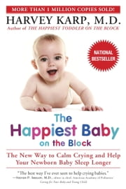 The Happiest Baby on the Block - The New Way to Calm Crying and Help Your Newborn Baby Sleep Longer ebook by Harvey Karp, M.D.