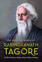 The Selected Works of Rabindranath Tagore ebook by Rabindranath Tagore, Digital Fire