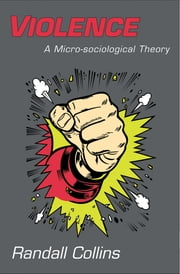 Violence - A Micro-sociological Theory ebook by Randall Collins