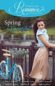 A Timeless Romance Anthology: Spring Vacation Collection ebook by Sarah M. Eden,Annette Lyon,Heather B. Moore,Josi S. Kilpack,Heather Justesen