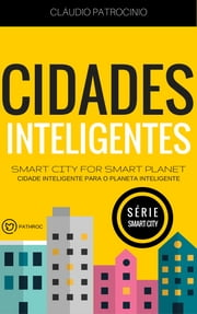 CIDADES INTELIGENTES: Smart City for Smart Planet (Cidade Inteligente para o Planeta Inteligente) ebook by Claudio Patrocinio