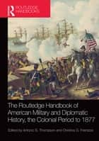 The Routledge Handbook of American Military and Diplomatic History - The Colonial Period to 1877 ebook by Christos G. Frentzos, Antonio S. Thompson