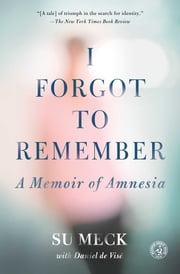 I Forgot to Remember - A Memoir of Amnesia ebook by Su Meck,Daniel de Visé