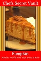 Pumpkin: Muffins, Soufflé, Flan, Soup, Bread, & More ebook by Chefs Secret Vault