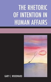 The Rhetoric of Intention in Human Affairs ebook by Gary C. Woodward