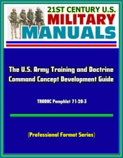 21st Century U.S. Military Manuals: The U.S. Army Training and Doctrine Command Concept Development Guide - TRADOC Pamphlet 71-20-3 (Professional Format Series) ebook by Progressive Management