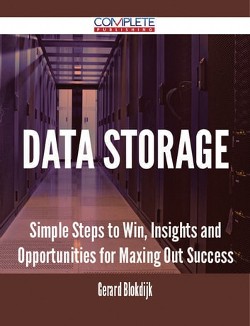 Data Storage - Simple Steps to Win, Insights and Opportunities for Maxing Out Success ebook by Gerard Blokdijk