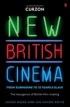 New British Cinema from 'Submarine' to '12 Years a Slave' - The Resurgence of British Film-making ebook by Jason Wood, Ian Haydn Smith
