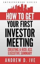 Get Your First Investor Meeting: Creating a Kick Ass Executive Summary ebook by Andrew D. Ive