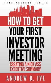 Get Your First Investor Meeting: Creating a Kick Ass Executive Summary - Entrepreneur Series, #2 ebook by Andrew D. Ive