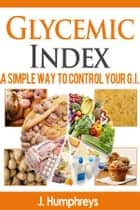 Glycemic Index A Simple Way To Control Your G.I. ebook by J. Humphreys