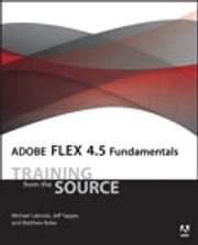 Adobe Flex 4.5 Fundamentals - Training from the Source ebook by Michael Labriola,Jeff Tapper