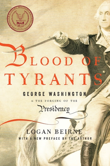 Blood of Tyrants - George Washington & the Forging of the Presidency ebook by Logan Beirne