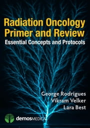 Radiation Oncology Primer and Review - Essential Concepts and Protocols ebook by Lara Best, MD, George Rodrigues,...