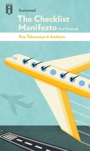 The Checklist Manifesto - How to Get Things Right by Atul Gawande | Key Takeaways & Analysis ebook by Instaread