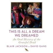 This Is All a Dream We Dreamed - An Oral History of the Grateful Dead audiobook by Blair Jackson, David Gans