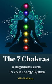 The 7 Chakras A Beginners Guide To Your Energy System ebook by Allie Rothberg