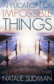 The Application of Impossible Things - My Near Death Experience in Iraq ebook by Natalie Sudman