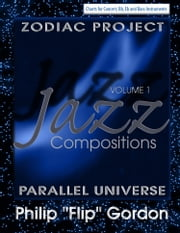 "Philip ""Flip"" Gordon: Jazz Compositions: Volume 1: The Zodiac Project: Parallel Universe ebook by Dr. Philip Gordon, PhD"