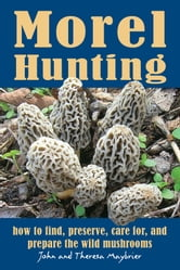 Morel Hunting - How to Find, Preserve, Care for, and Prepare the Wild Mushrooms ebook by John Maybrier, Theresa Maybrier