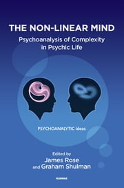 The Non-Linear Mind - Psychoanalysis of Complexity in Psychic Life ebook by James Rose,Graham Shulman
