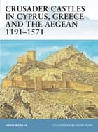 Crusader Castles in Cyprus, Greece and the Aegean 1191Â?1571 ebook by Dr David Nicolle,Mr Adam Hook