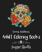 Adult Coloring Books: Sugar Skulls ebook by Emma Andrews
