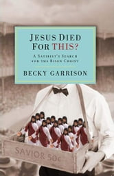 Jesus Died for This? - A Religious Satirist's Search for the Risen Christ ebook by Becky Garrison