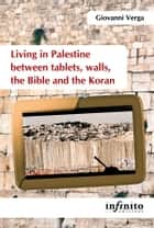 Living in Palestine between tablets, walls, the Bible and the Koran ebook by Giovanni Verga