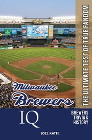 Milwaukee Brewers IQ: The Ultimate Test of True Fandom ebook by Joel Katte
