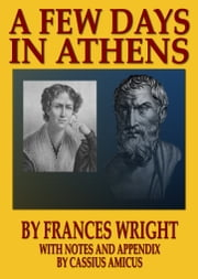 A Few Days In Athens: With Notes and Appendix by Cassius Amicus ebook by Cassius Amicus