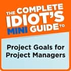 The Complete Idiot's Mini Guide to Project Goals for Project Managers ebook by G. Michael Campbell PMP